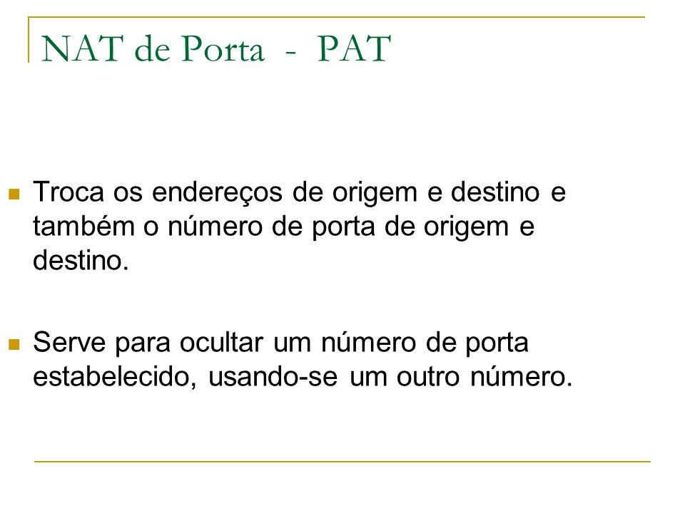 NAT de Porta - PAT Troca os endereços de origem e destino e também o número de porta de origem e destino. Serve para ocultar um número de porta estabe