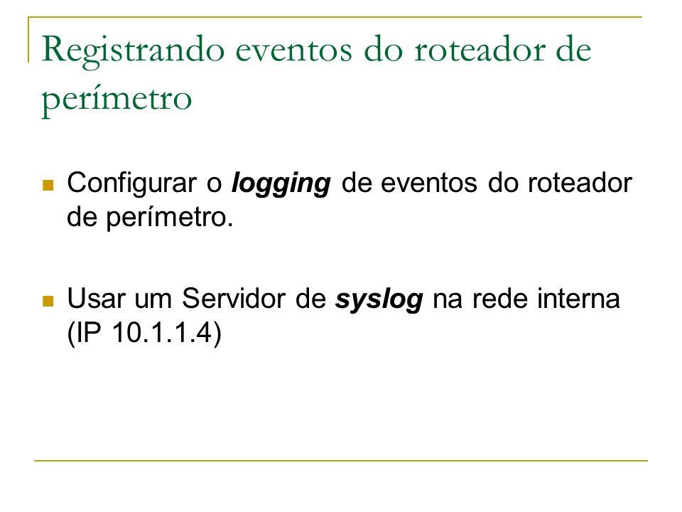 Registrando eventos do roteador de perímetro Configurar o logging de eventos do roteador de perímetro. Usar um Servidor de syslog na rede interna (IP