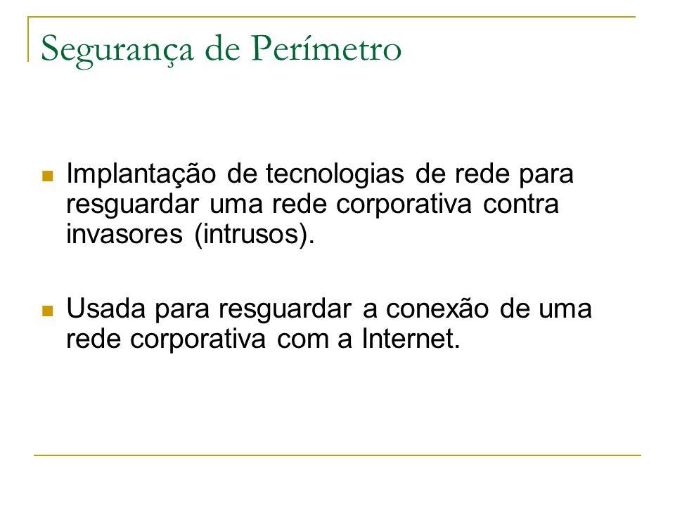 Segurança de Perímetro Implantação de tecnologias de rede para resguardar uma rede corporativa contra invasores (intrusos). Usada para resguardar a co