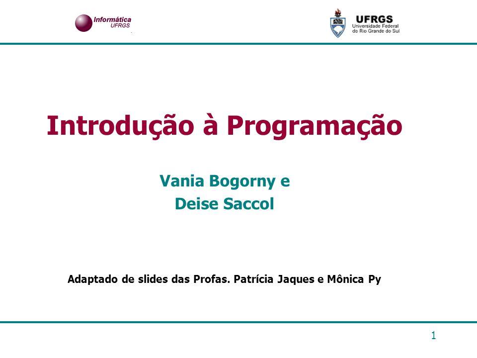 1 Introdução à Programação Vania Bogorny e Deise Saccol Adaptado de slides das Profas. Patrícia Jaques e Mônica Py