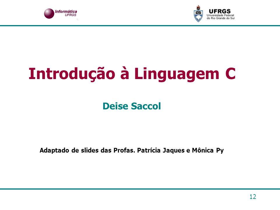 12 Introdução à Linguagem C Deise Saccol Adaptado de slides das Profas. Patrícia Jaques e Mônica Py