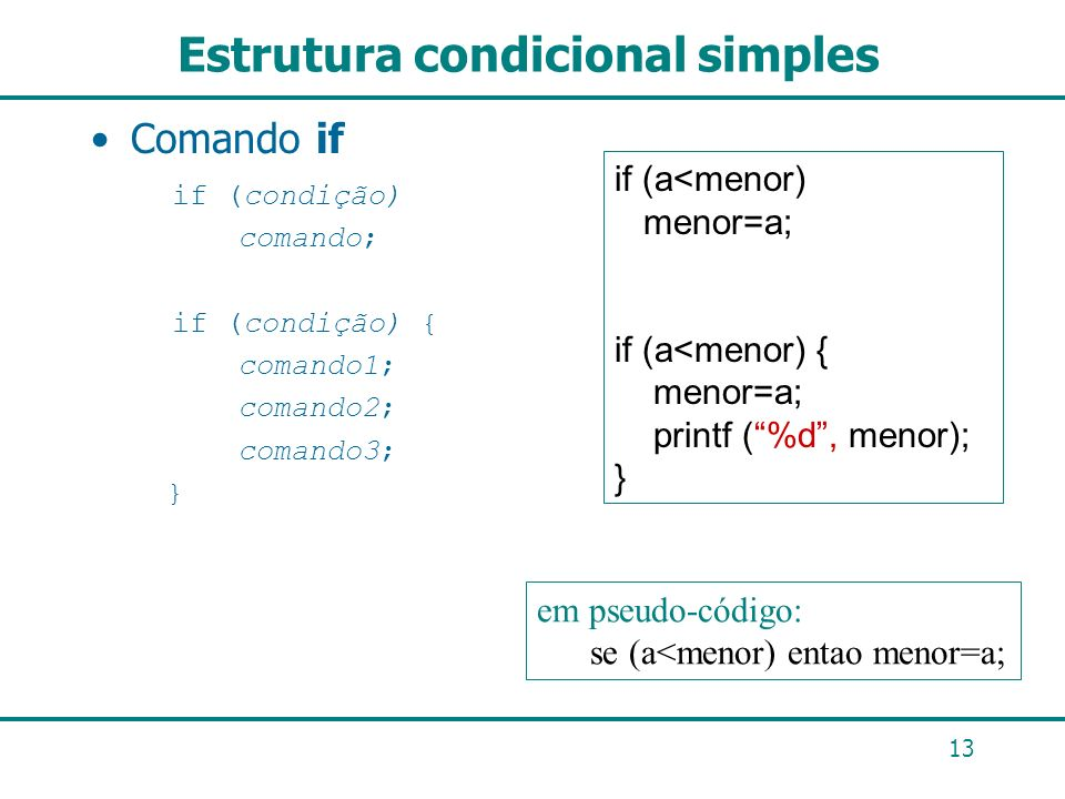 13 Estrutura condicional simples Comando if if (condição) comando; if (condição) { comando1; comando2; comando3; } if (a<menor) menor=a; if (a<menor)