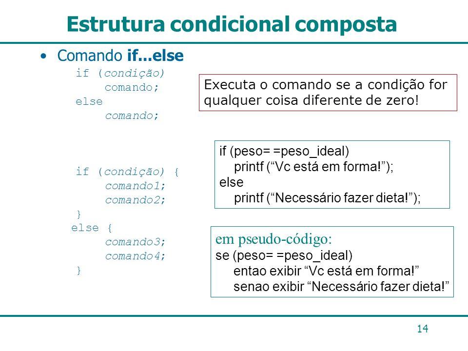 14 Estrutura condicional composta Comando if...else if (condição) comando; else comando; if (condição) { comando1; comando2; } else { comando3; comand