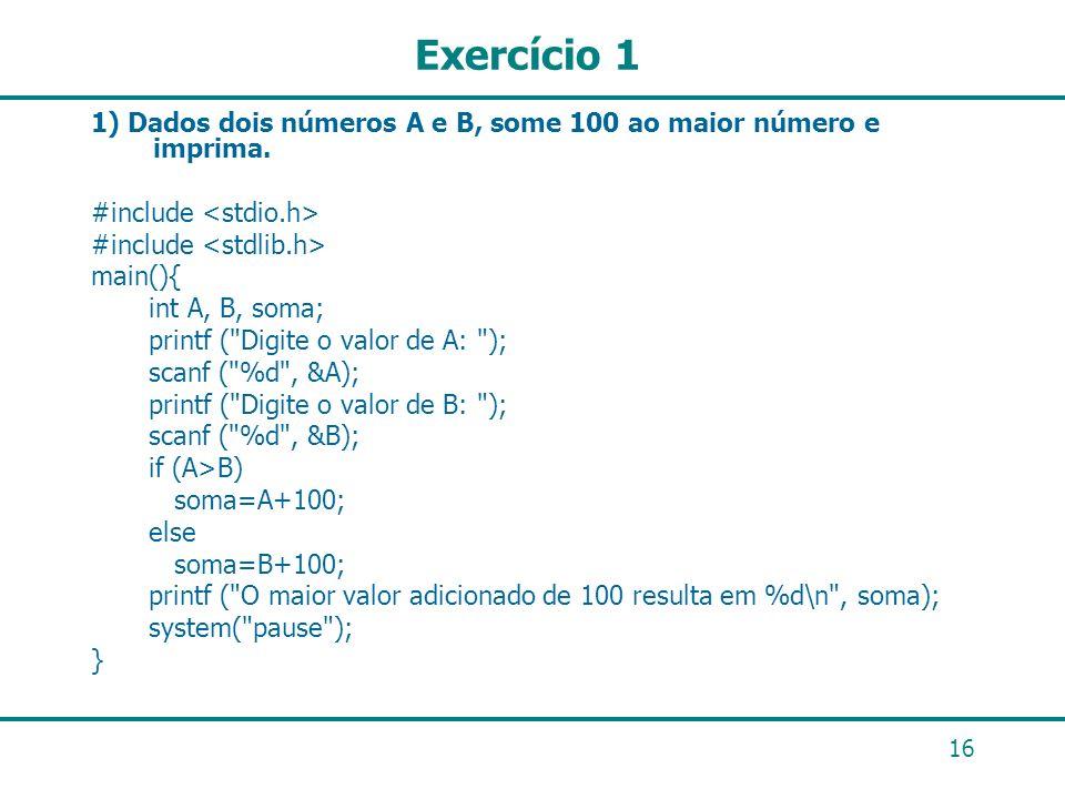 16 Exercício 1 1) Dados dois números A e B, some 100 ao maior número e imprima. #include main(){ int A, B, soma; printf (