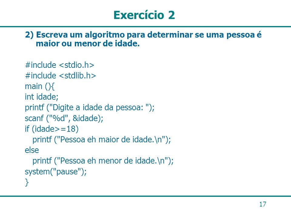 17 Exercício 2 2) Escreva um algoritmo para determinar se uma pessoa é maior ou menor de idade. #include main (){ int idade; printf (