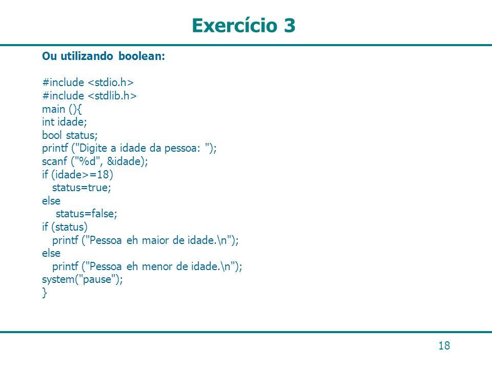 18 Exercício 3 Ou utilizando boolean: #include main (){ int idade; bool status; printf (