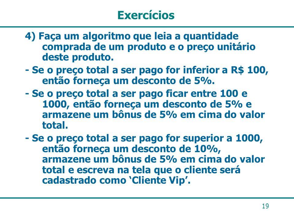 19 Exercícios 4) Faça um algoritmo que leia a quantidade comprada de um produto e o preço unitário deste produto. - Se o preço total a ser pago for in