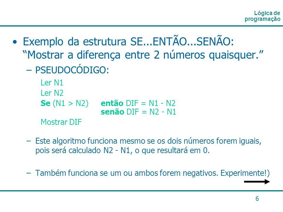 6 Exemplo da estrutura SE...ENTÃO...SENÃO: Mostrar a diferença entre 2 números quaisquer. –PSEUDOCÓDIGO: Ler N1 Ler N2 Se (N1 > N2) então DIF = N1 - N