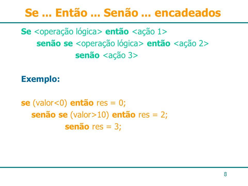 8 Se... Então... Senão... encadeados Se então senão se então senão Exemplo: se (valor<0) então res = 0; senão se (valor>10) então res = 2; senão res =