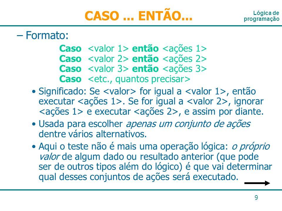 9 –Formato: Caso então Caso então Caso então Caso Significado: Se for igual a, então executar. Se for igual a, ignorar e executar, e assim por diante.