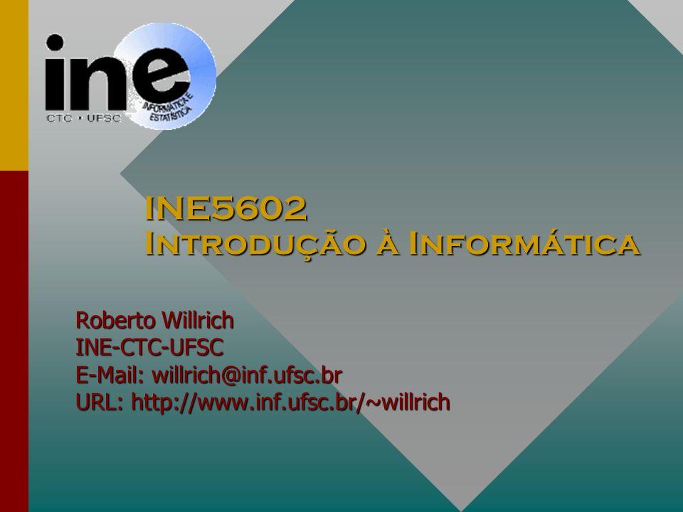 INE5602 Introdução à Informática Roberto Willrich INE-CTC-UFSC E-Mail: willrich@inf.ufsc.br URL: http://www.inf.ufsc.br/~willrich