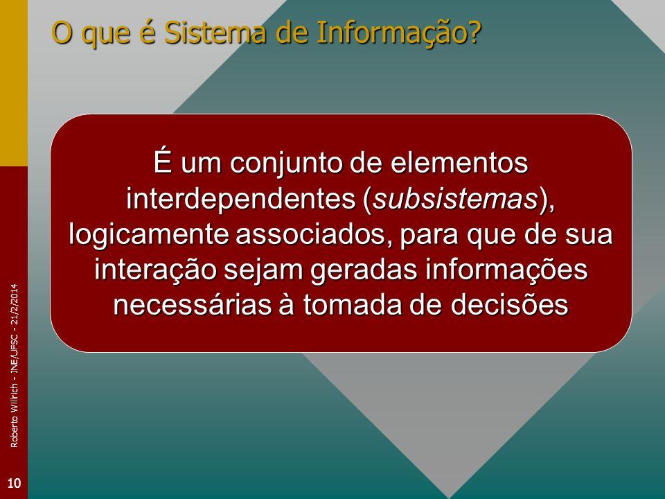 Roberto Willrich - INE/UFSC - 21/2/2014 10 O que é Sistema de Informação? É um conjunto de elementos interdependentes (subsistemas), logicamente assoc