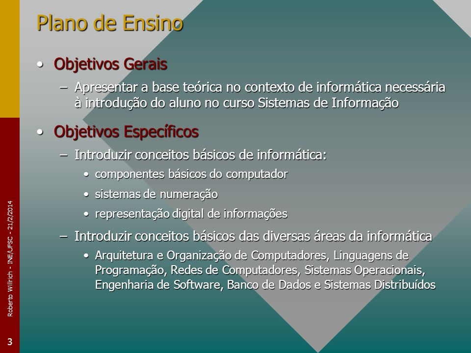 Roberto Willrich - INE/UFSC - 21/2/2014 3 Plano de Ensino Objetivos GeraisObjetivos Gerais –Apresentar a base teórica no contexto de informática neces