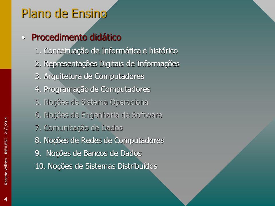 Roberto Willrich - INE/UFSC - 21/2/2014 5 Plano de Ensino Avaliação da aprendizagemAvaliação da aprendizagem –Provas Escrita: 3 provas Média = (NotaProva1+NotaProva2+NotaProva3)/3Média = (NotaProva1+NotaProva2+NotaProva3)/3 –Se Média 6 e Freqüência 75% Aluno está aprovado com MédiaFinal=MédiaAluno está aprovado com MédiaFinal=Média –Senão Se Média 3 e Freqüência 75%Se Média 3 e Freqüência 75% –Aluno pode optar por realizar a novaAvaliação »MédiaFinal=(Média+novaAvaliação)/2 –Se MédiaFinal 6, o aluno está aprovado –Senão o Aluno é reprovado