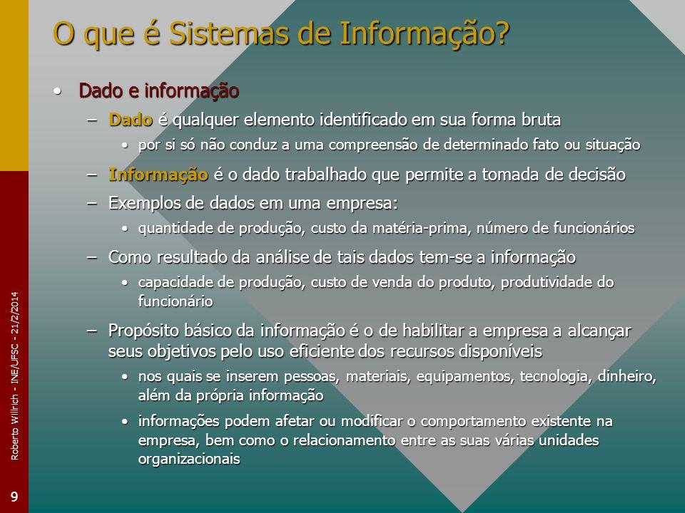Roberto Willrich - INE/UFSC - 21/2/2014 9 O que é Sistemas de Informação? Dado e informaçãoDado e informação –Dado é qualquer elemento identificado em
