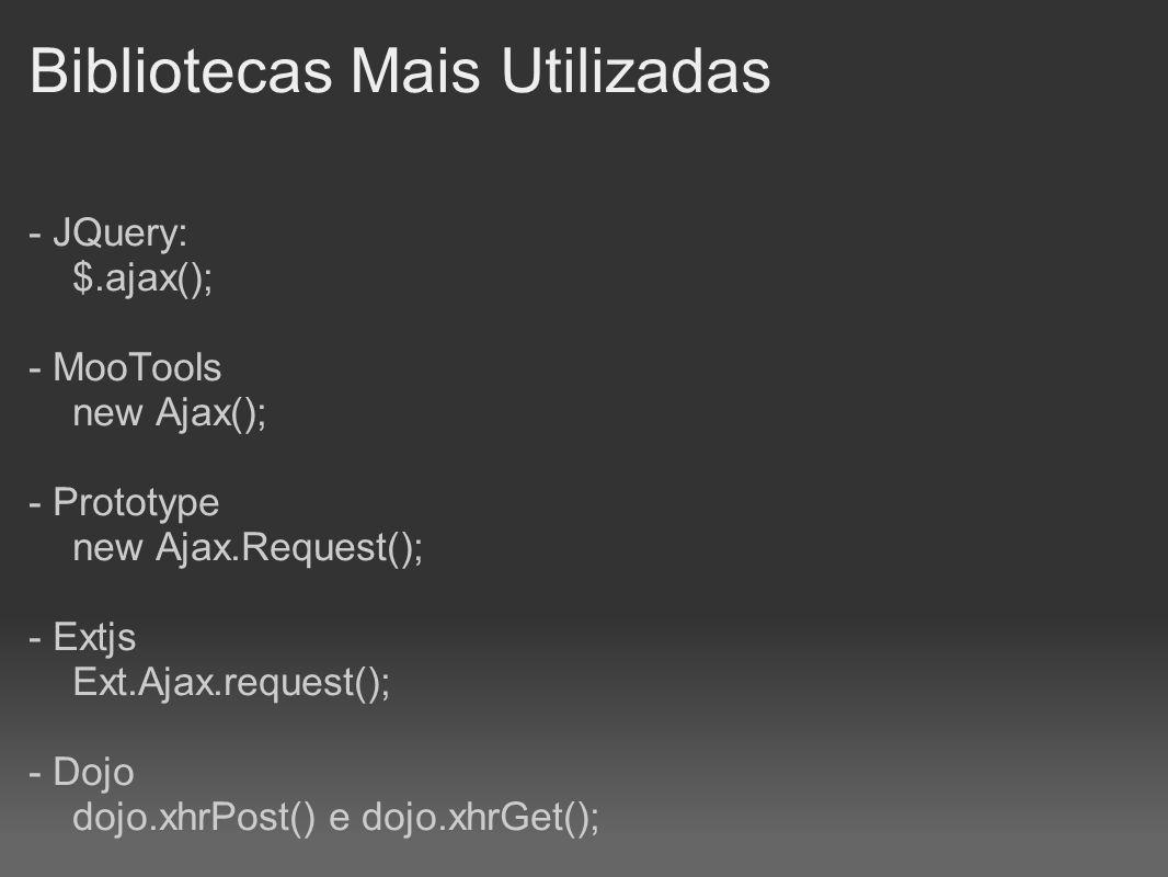 Bibliotecas Mais Utilizadas - JQuery: $.ajax(); - MooTools new Ajax(); - Prototype new Ajax.Request(); - Extjs Ext.Ajax.request(); - Dojo dojo.xhrPost
