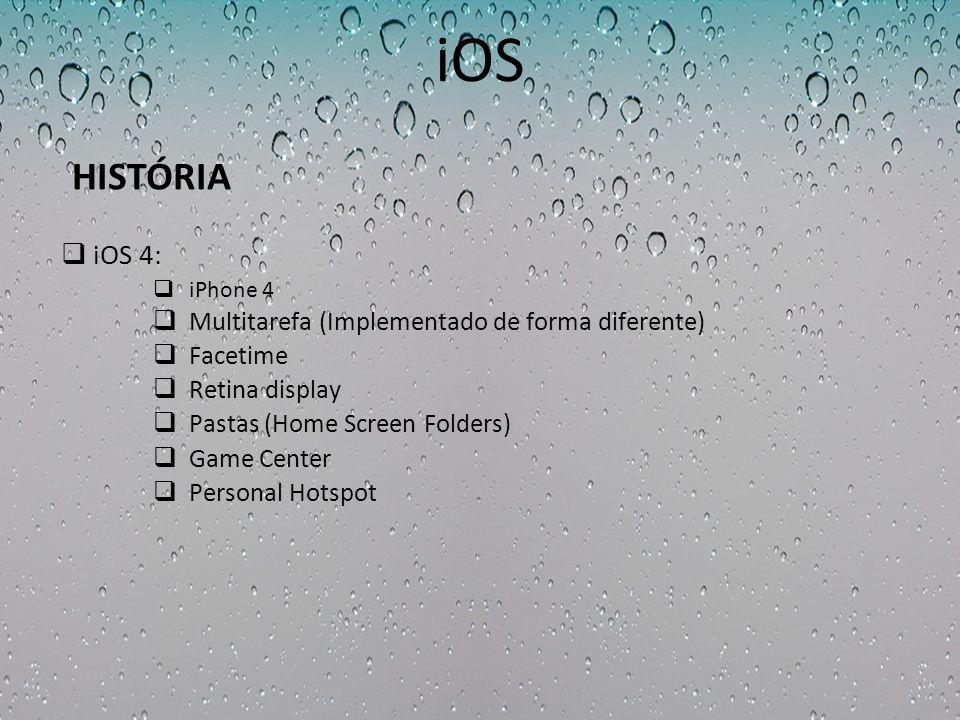 iOS iOS 4: iPhone 4 Multitarefa (Implementado de forma diferente) Facetime Retina display Pastas (Home Screen Folders) Game Center Personal Hotspot HI