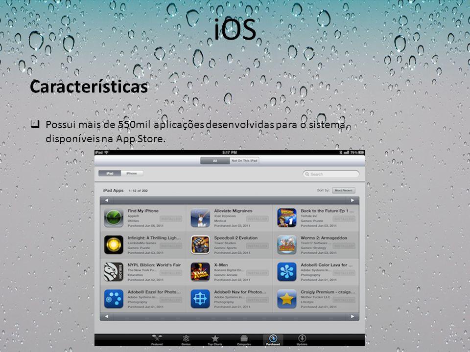 iOS Possui mais de 550mil aplicações desenvolvidas para o sistema, disponíveis na App Store. Características