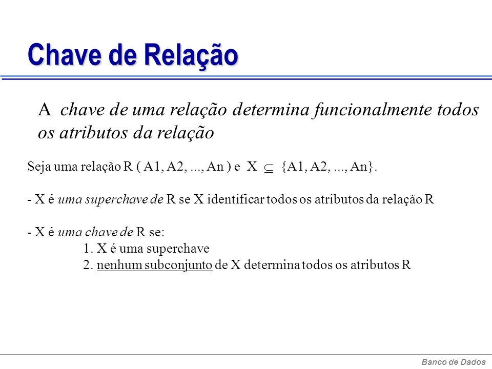 Banco de Dados Chave de Relação A chave de uma relação determina funcionalmente todos os atributos da relação Seja uma relação R ( A1, A2,..., An ) e