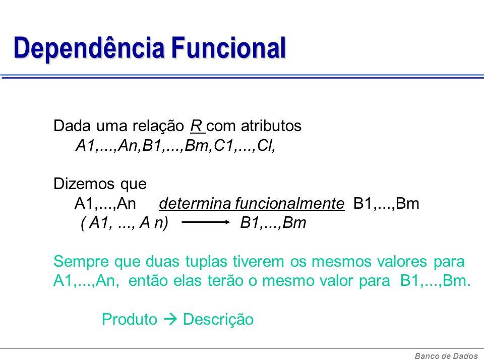 Banco de Dados Dependência Funcional Dada uma relação R com atributos A1,...,An,B1,...,Bm,C1,...,Cl, Dizemos que A1,...,An determina funcionalmente B1