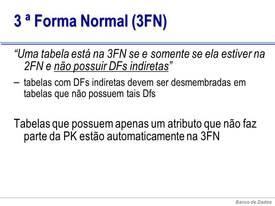 Banco de Dados 3 ª Forma Normal (3FN) 3 ª Forma Normal (3FN) Uma tabela está na 3FN se e somente se ela estiver na 2FN e não possuir DFs indiretas – t