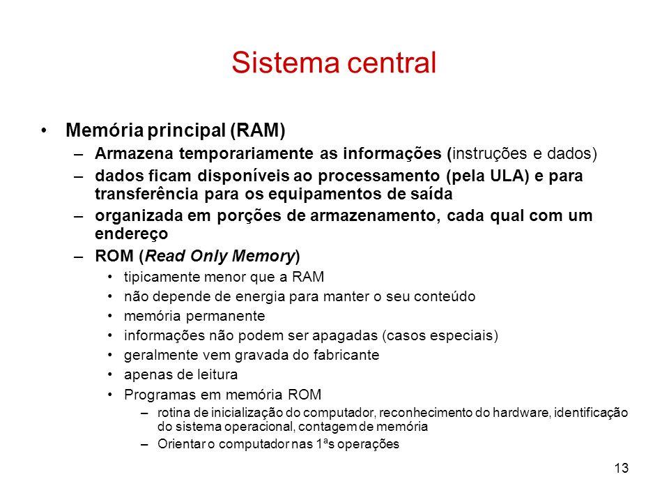 13 Sistema central Memória principal (RAM) –Armazena temporariamente as informações (instruções e dados) –dados ficam disponíveis ao processamento (pe
