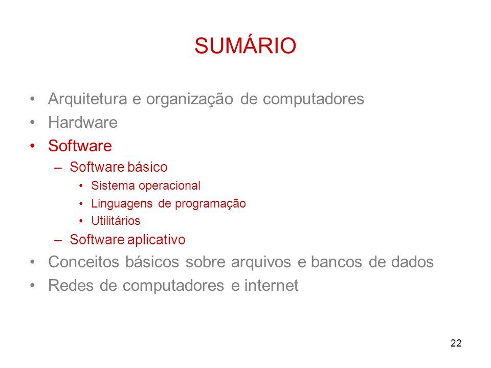 22 SUMÁRIO Arquitetura e organização de computadores Hardware Software –Software básico Sistema operacional Linguagens de programação Utilitários –Sof
