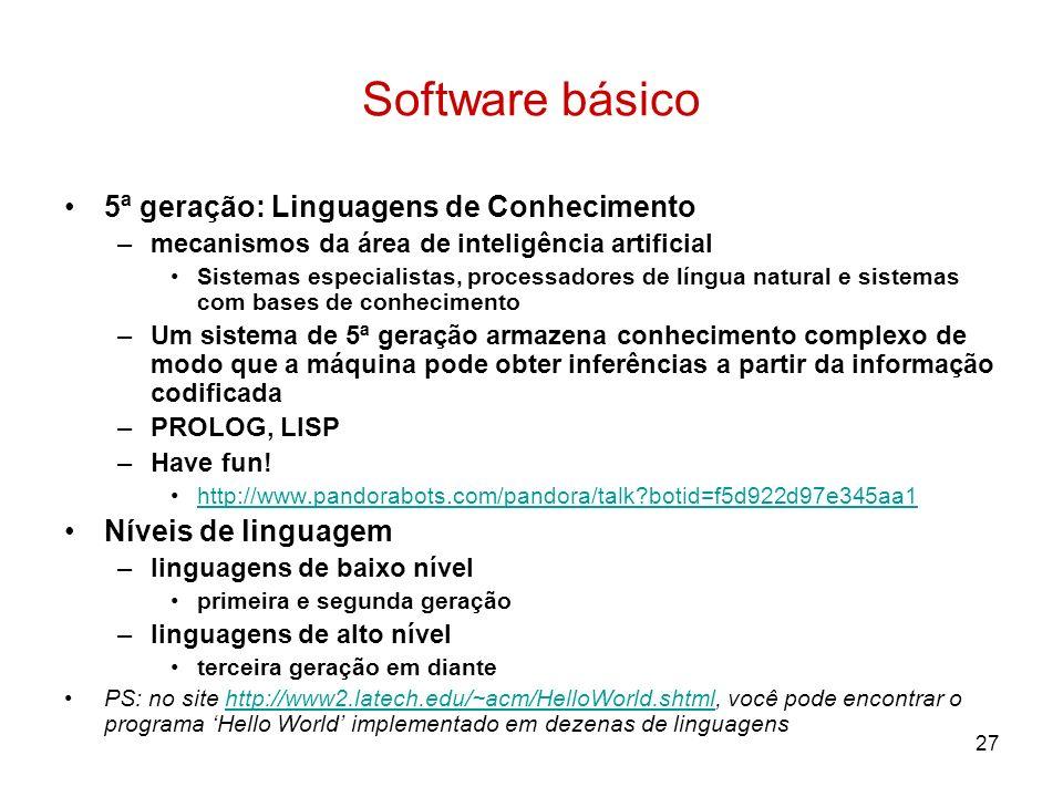27 Software básico 5ª geração: Linguagens de Conhecimento –mecanismos da área de inteligência artificial Sistemas especialistas, processadores de líng