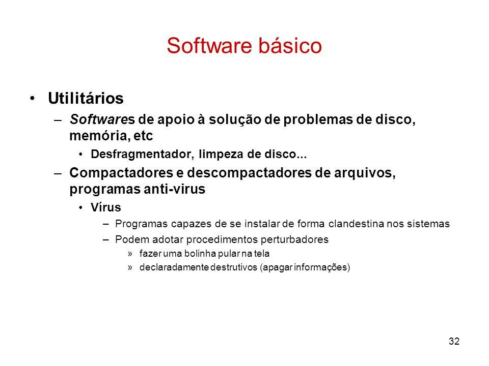 32 Software básico Utilitários –Softwares de apoio à solução de problemas de disco, memória, etc Desfragmentador, limpeza de disco... –Compactadores e