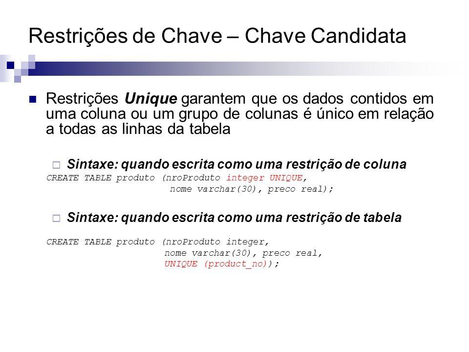 Restrições de Chave – Chave Candidata Restrições Unique garantem que os dados contidos em uma coluna ou um grupo de colunas é único em relação a todas