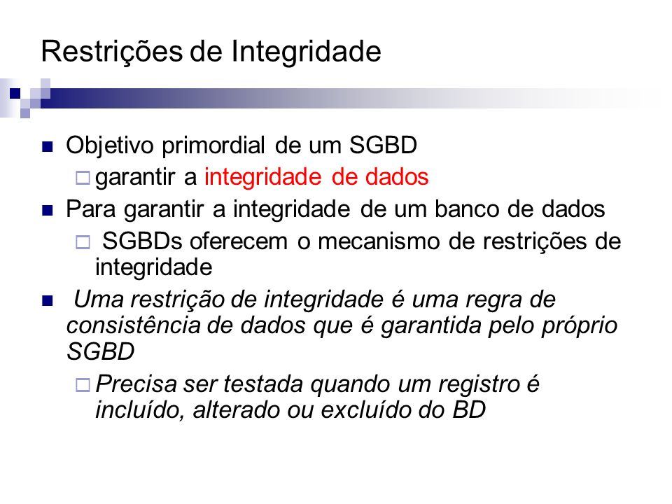 Restrições de Integridade Objetivo primordial de um SGBD garantir a integridade de dados Para garantir a integridade de um banco de dados SGBDs oferec