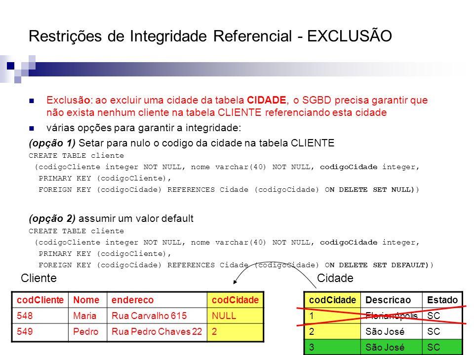Restrições de Integridade Referencial - EXCLUSÃO Exclusão: ao excluir uma cidade da tabela CIDADE, o SGBD precisa garantir que não exista nenhum clien