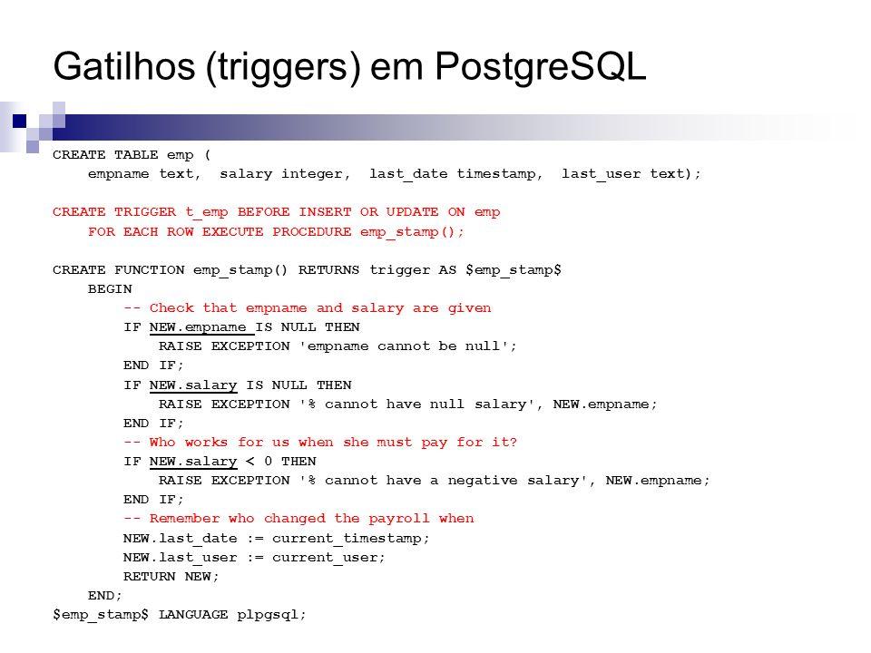 Gatilhos (triggers) em PostgreSQL CREATE TABLE emp ( empname text, salary integer, last_date timestamp, last_user text); CREATE TRIGGER t_emp BEFORE I
