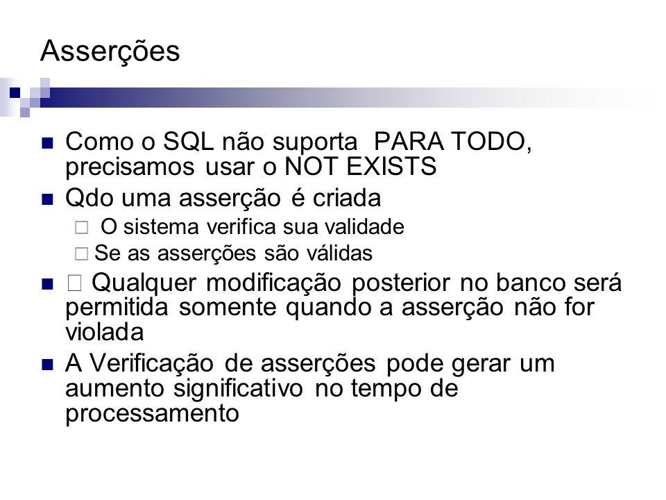 Asserções Como o SQL não suporta PARA TODO, precisamos usar o NOT EXISTS Qdo uma asserção é criada O sistema verifica sua validade Se as asserções são