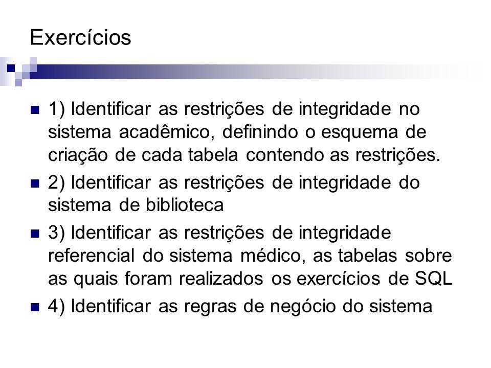 Exercícios 1) Identificar as restrições de integridade no sistema acadêmico, definindo o esquema de criação de cada tabela contendo as restrições. 2)