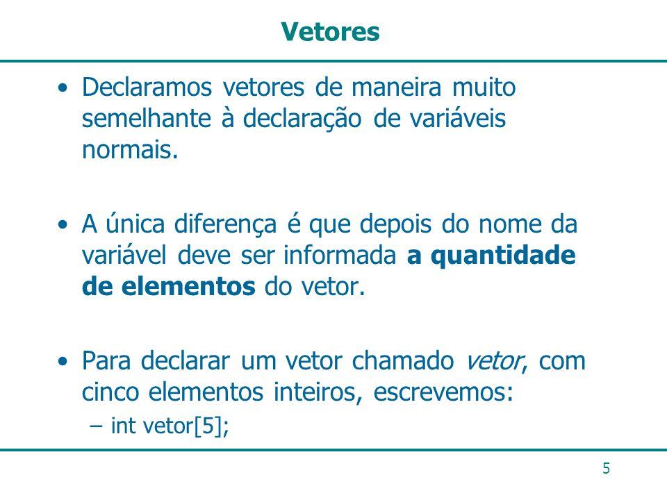 5 Vetores Declaramos vetores de maneira muito semelhante à declaração de variáveis normais. A única diferença é que depois do nome da variável deve se