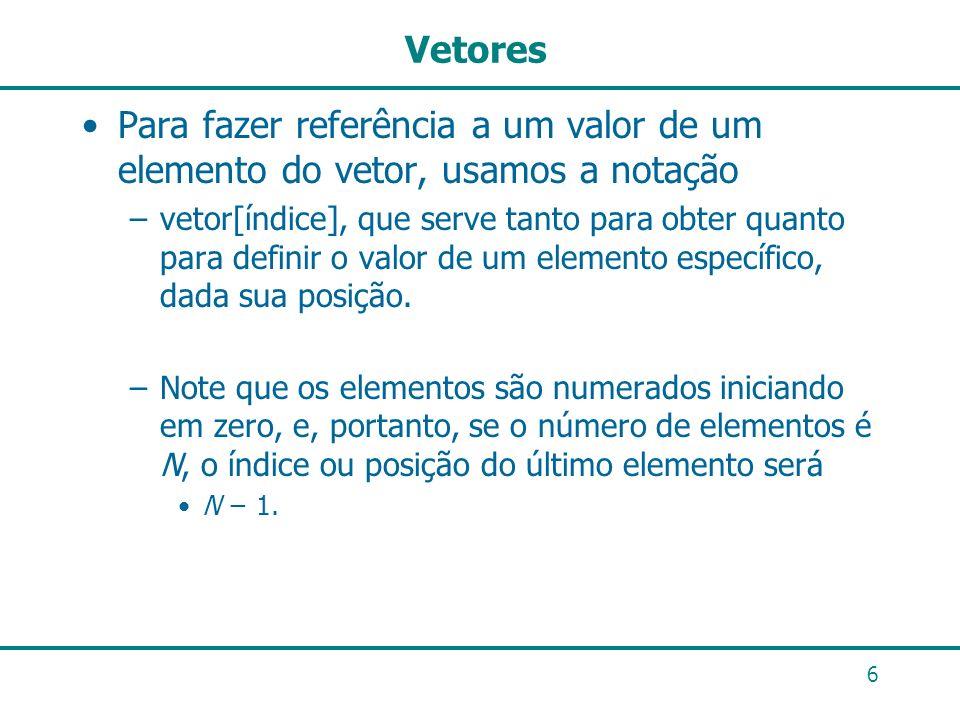 6 Vetores Para fazer referência a um valor de um elemento do vetor, usamos a notação –vetor[índice], que serve tanto para obter quanto para definir o