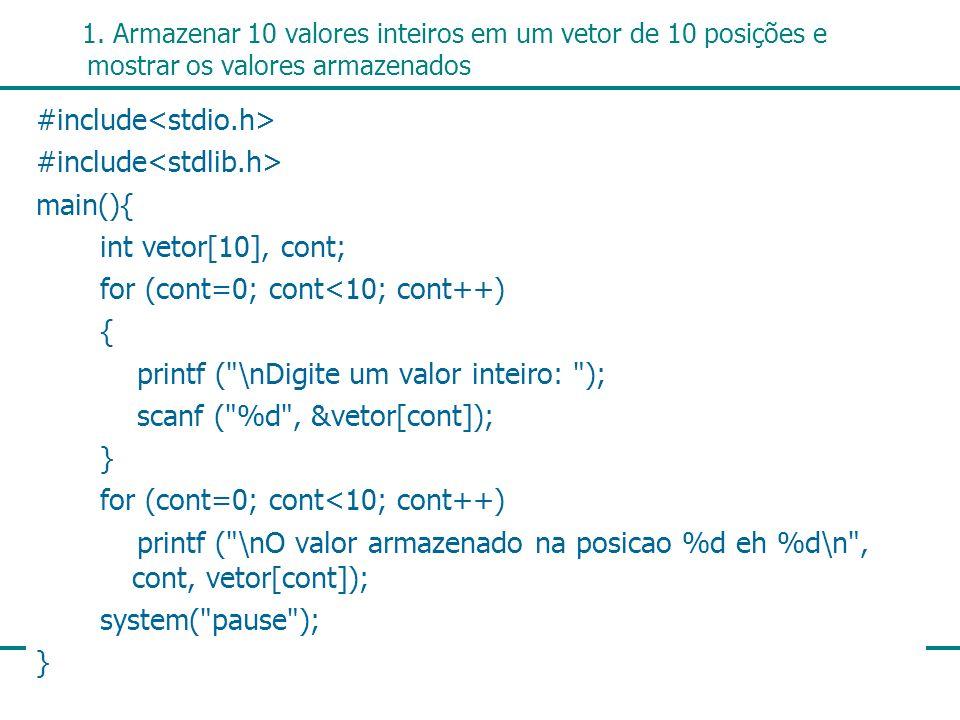 8 1. Armazenar 10 valores inteiros em um vetor de 10 posições e mostrar os valores armazenados #include main(){ int vetor[10], cont; for (cont=0; cont