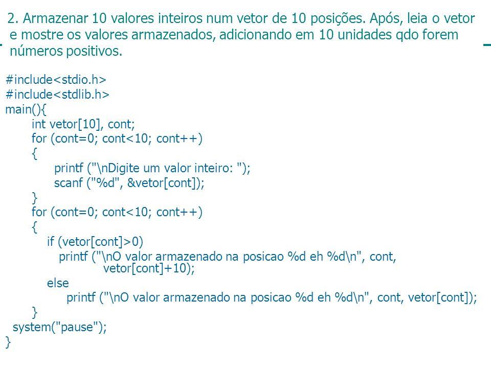 9 2. Armazenar 10 valores inteiros num vetor de 10 posições. Após, leia o vetor e mostre os valores armazenados, adicionando em 10 unidades qdo forem
