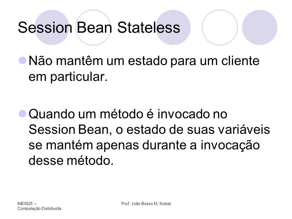 INE5625 – Computação Distribuída Prof. João Bosco M. Sobral Session Bean Stateless Não mantêm um estado para um cliente em particular. Quando um métod