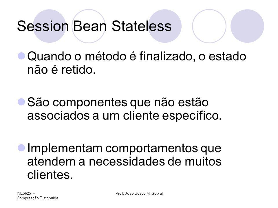 INE5625 – Computação Distribuída Prof. João Bosco M. Sobral Session Bean Stateless Quando o método é finalizado, o estado não é retido. São componente