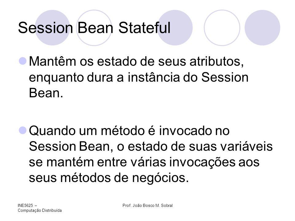 INE5625 – Computação Distribuída Prof. João Bosco M. Sobral Session Bean Stateful Mantêm os estado de seus atributos, enquanto dura a instância do Ses