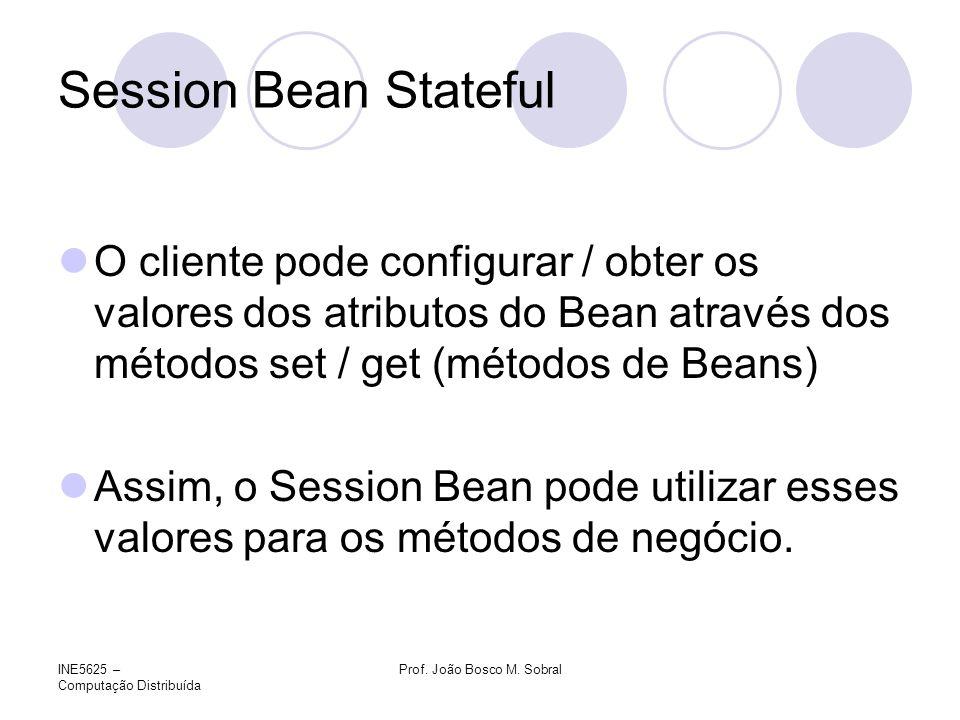 INE5625 – Computação Distribuída Prof. João Bosco M. Sobral Session Bean Stateful O cliente pode configurar / obter os valores dos atributos do Bean a