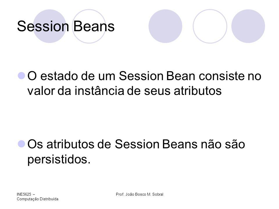 INE5625 – Computação Distribuída Prof. João Bosco M. Sobral Session Beans O estado de um Session Bean consiste no valor da instância de seus atributos