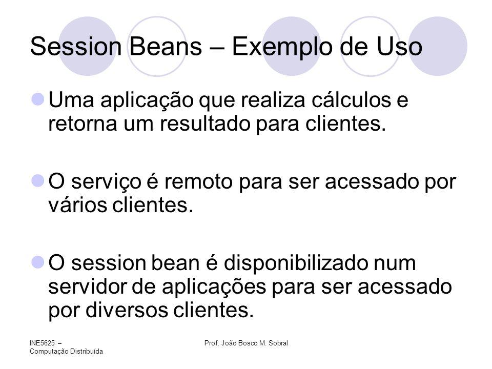 INE5625 – Computação Distribuída Prof. João Bosco M. Sobral Session Beans – Exemplo de Uso Uma aplicação que realiza cálculos e retorna um resultado p