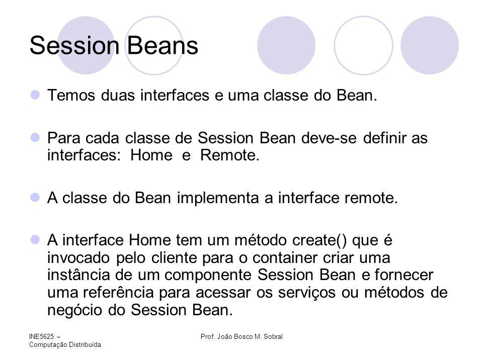 INE5625 – Computação Distribuída Prof. João Bosco M. Sobral Session Beans Temos duas interfaces e uma classe do Bean. Para cada classe de Session Bean