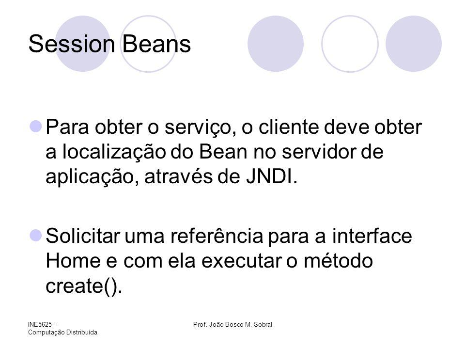 INE5625 – Computação Distribuída Prof. João Bosco M. Sobral Session Beans Para obter o serviço, o cliente deve obter a localização do Bean no servidor