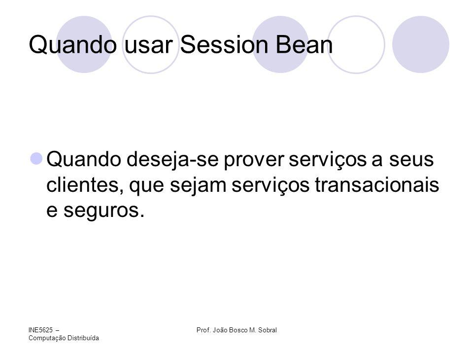 INE5625 – Computação Distribuída Prof. João Bosco M. Sobral Quando usar Session Bean Quando deseja-se prover serviços a seus clientes, que sejam servi