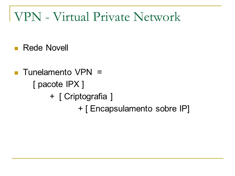 VPN - Virtual Private Network Rede Novell Tunelamento VPN = [ pacote IPX ] + [ Criptografia ] + [ Encapsulamento sobre IP]
