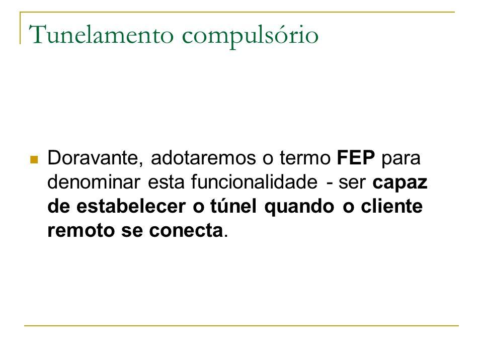 Tunelamento compulsório Doravante, adotaremos o termo FEP para denominar esta funcionalidade - ser capaz de estabelecer o túnel quando o cliente remot